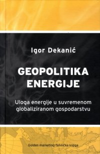 Geopolitika energije Igor Dekanić Golden marketing. Tehnička knjiga